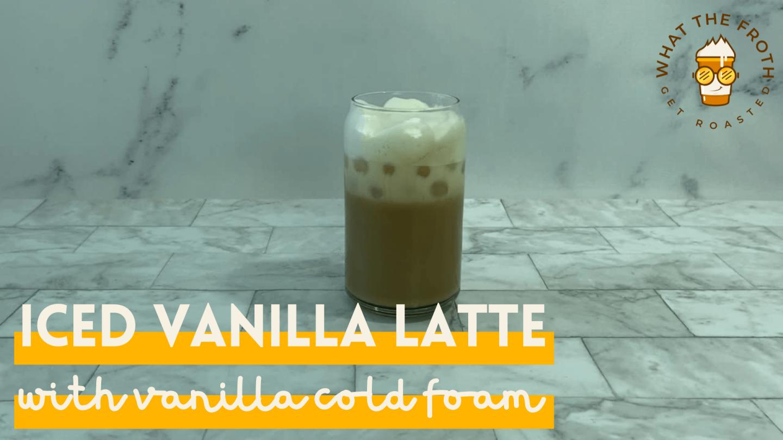 iced vanilla latte with vanilla cold foam